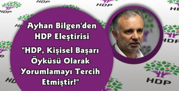 Ayhan Bilgen'den Açıklama; HDP Kişisel Başarı Öyküsü Olarak Yorumlamayı Tercih Etmiştir