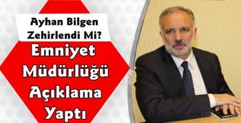 Ayhan Bilgen Zehirlendi Mi ? Emniyet Müdürlüğü'nden Açıklama