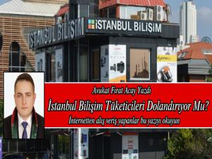 Avukat Fırat Acay Yazdı, İstanbul Bilişim Tüketicileri Dolandırıyor mu ?