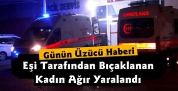 Kars'ta Eşi Tarafından Bıçaklanan Kadın Ağır Yaralı Olarak Hastaneye Kaldırıldı